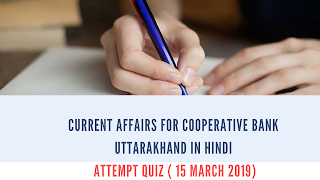 Current Affairs for Cooperative Bank Uttarakhand In Hindi- Attempt Quiz ( 15 March 2019)